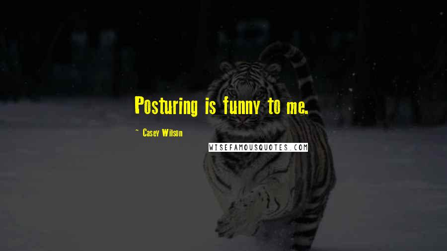 Casey Wilson quotes: Posturing is funny to me.