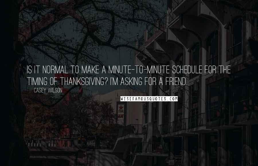 Casey Wilson quotes: Is it normal to make a minute-to-minute schedule for the timing of thanksgiving? I'm asking for a friend.