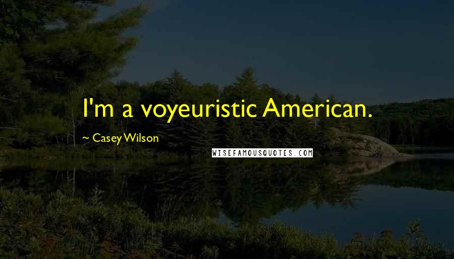 Casey Wilson quotes: I'm a voyeuristic American.
