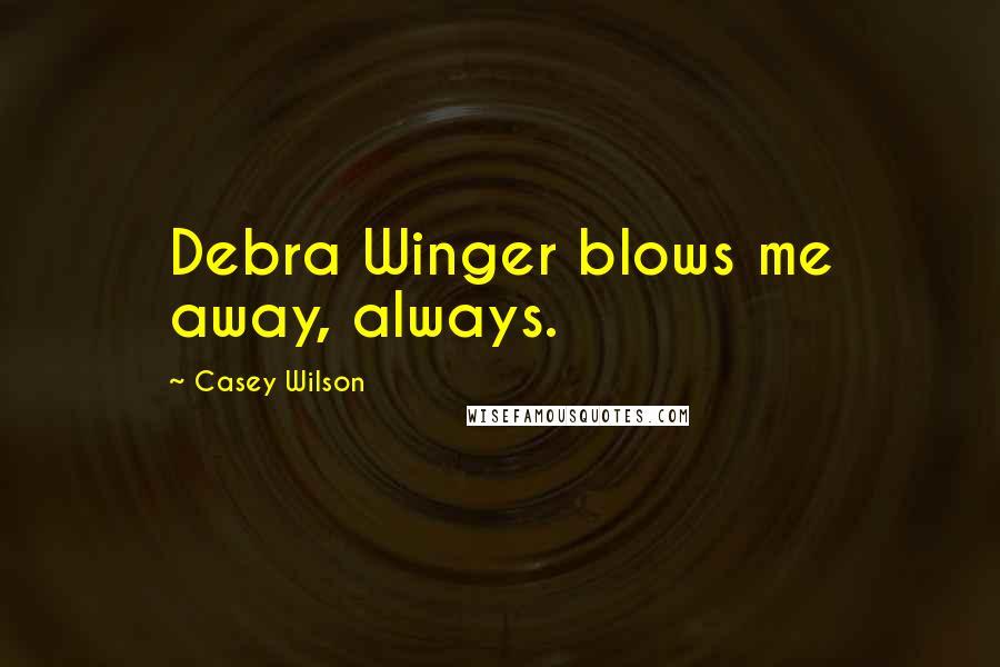 Casey Wilson quotes: Debra Winger blows me away, always.