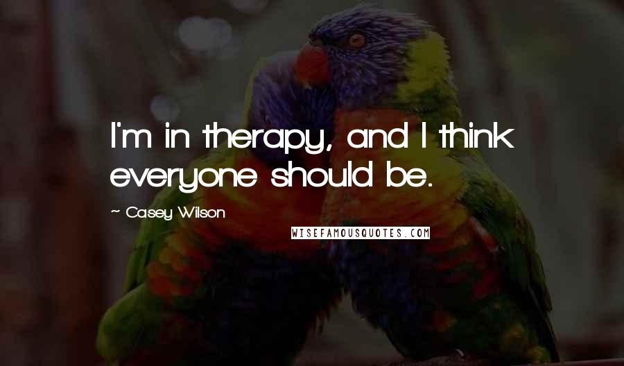 Casey Wilson quotes: I'm in therapy, and I think everyone should be.