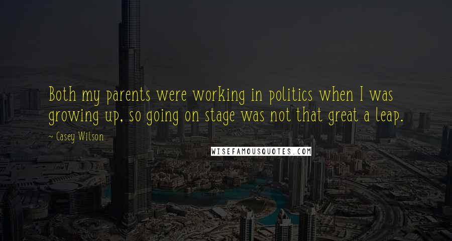 Casey Wilson quotes: Both my parents were working in politics when I was growing up, so going on stage was not that great a leap.