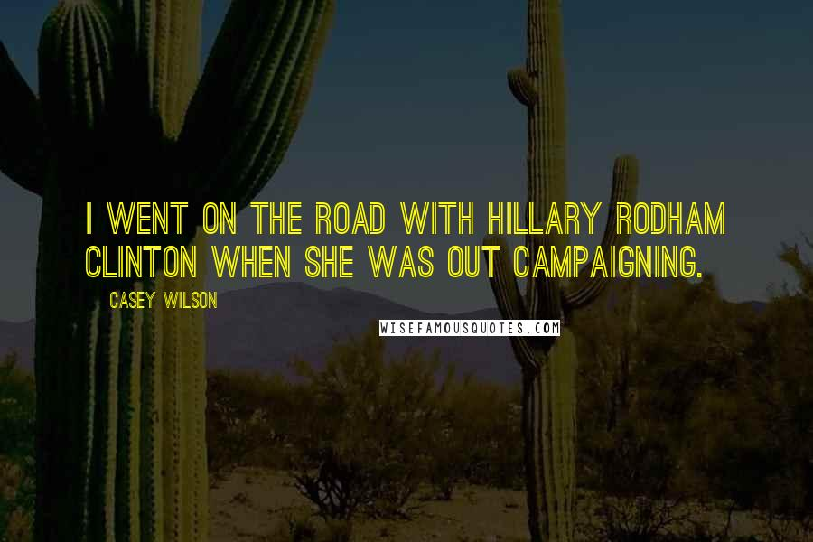 Casey Wilson quotes: I went on the road with Hillary Rodham Clinton when she was out campaigning.