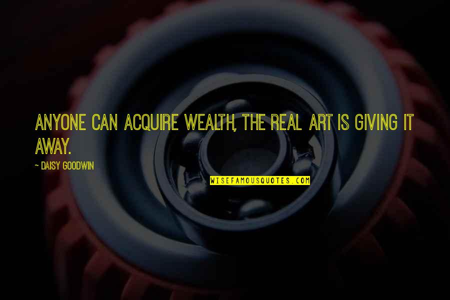 Cash Money Quotes By Daisy Goodwin: Anyone can acquire wealth, the real art is