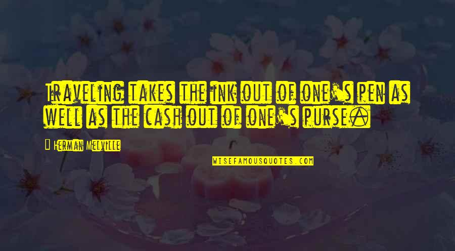 Cash Money Quotes By Herman Melville: Traveling takes the ink out of one's pen