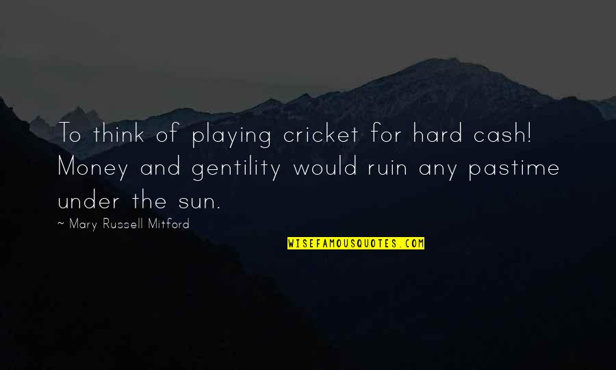 Cash Money Quotes By Mary Russell Mitford: To think of playing cricket for hard cash!