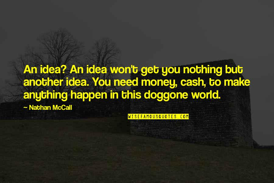 Cash Money Quotes By Nathan McCall: An idea? An idea won't get you nothing