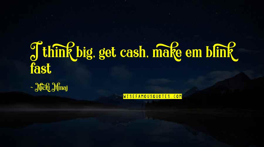 Cash Money Quotes By Nicki Minaj: I think big, get cash, make em blink