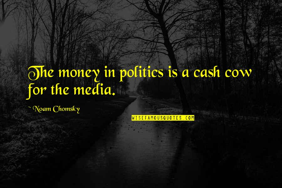 Cash Money Quotes By Noam Chomsky: The money in politics is a cash cow