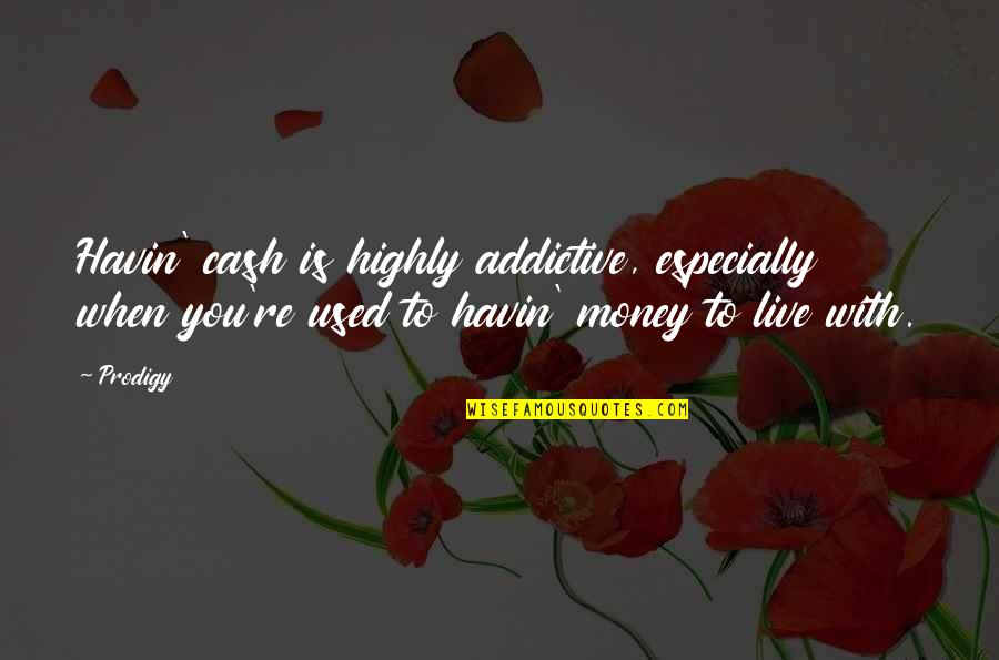 Cash Money Quotes By Prodigy: Havin' cash is highly addictive, especially when you're