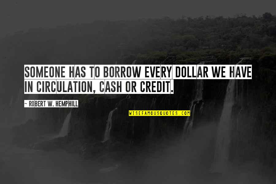 Cash Money Quotes By Robert W. Hemphill: Someone has to borrow every dollar we have