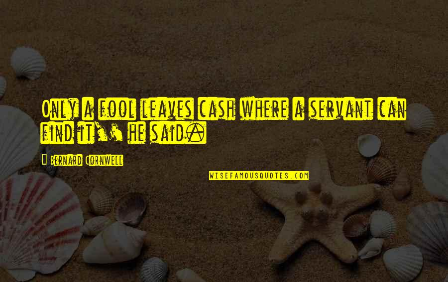 Cash Only Quotes By Bernard Cornwell: Only a fool leaves cash where a servant