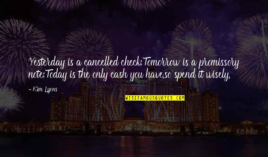 Cash Only Quotes By Kim Lyons: Yesterday is a cancelled check;Tomorrow is a promissory