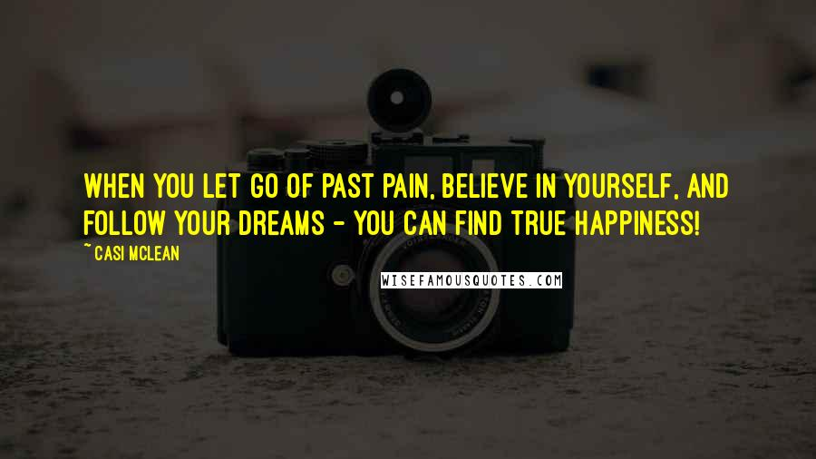 Casi McLean quotes: When you let go of past pain, believe in yourself, and follow your dreams - you can find true happiness!