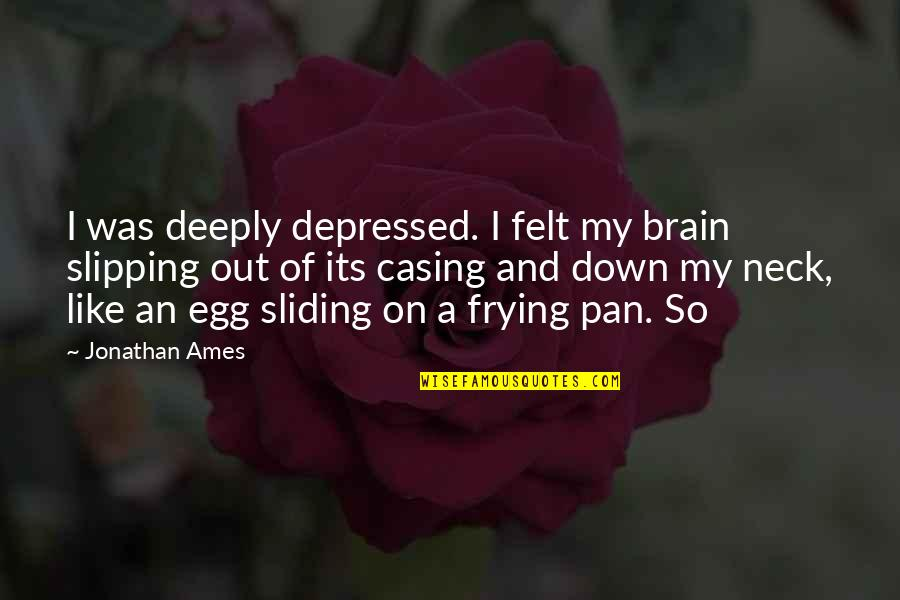 Casing Quotes By Jonathan Ames: I was deeply depressed. I felt my brain