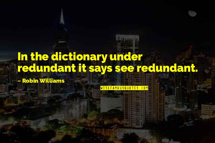 Cask Of Amontillado Mood Quotes By Robin Williams: In the dictionary under redundant it says see