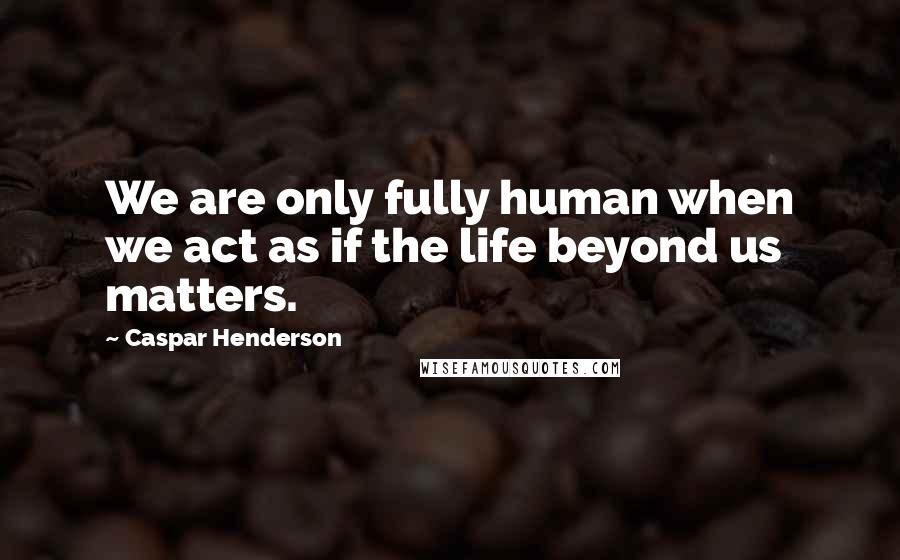Caspar Henderson quotes: We are only fully human when we act as if the life beyond us matters.