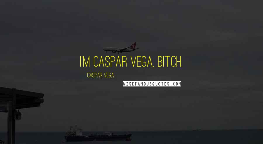 Caspar Vega quotes: I'm Caspar Vega, bitch.