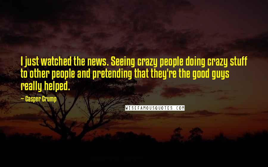 Casper Crump quotes: I just watched the news. Seeing crazy people doing crazy stuff to other people and pretending that they're the good guys really helped.