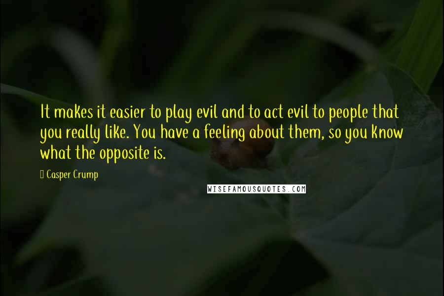 Casper Crump quotes: It makes it easier to play evil and to act evil to people that you really like. You have a feeling about them, so you know what the opposite is.