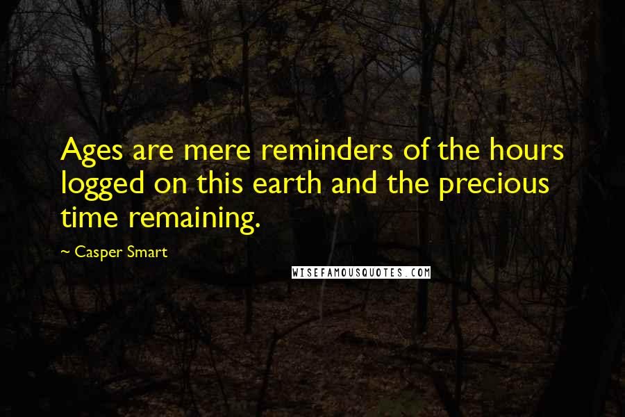 Casper Smart quotes: Ages are mere reminders of the hours logged on this earth and the precious time remaining.