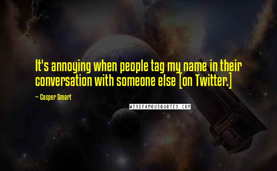 Casper Smart quotes: It's annoying when people tag my name in their conversation with someone else [on Twitter.]