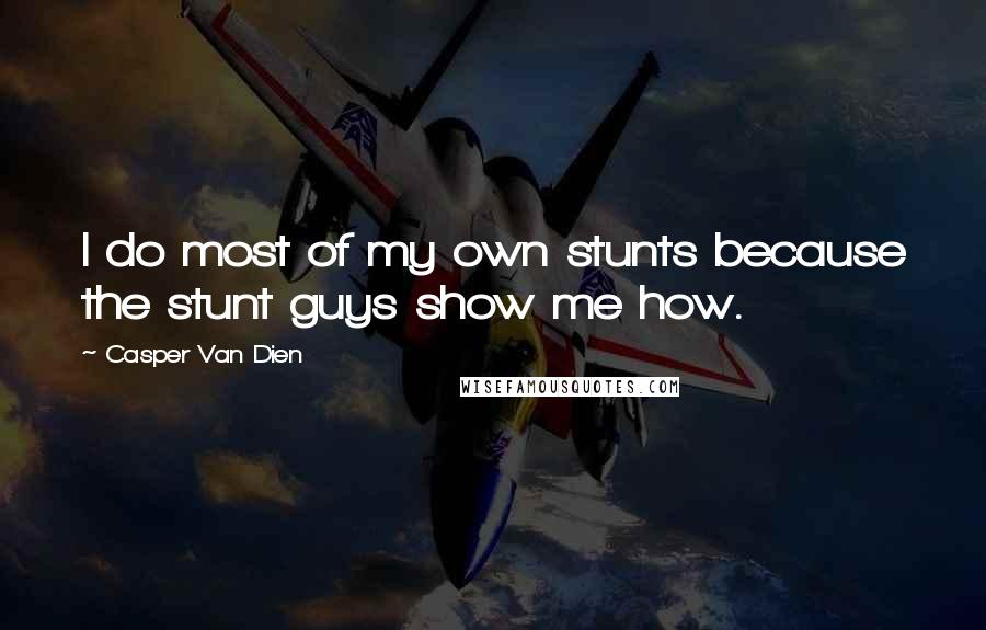 Casper Van Dien quotes: I do most of my own stunts because the stunt guys show me how.