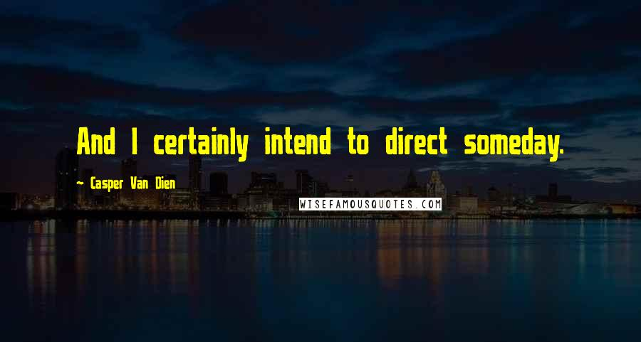 Casper Van Dien quotes: And I certainly intend to direct someday.