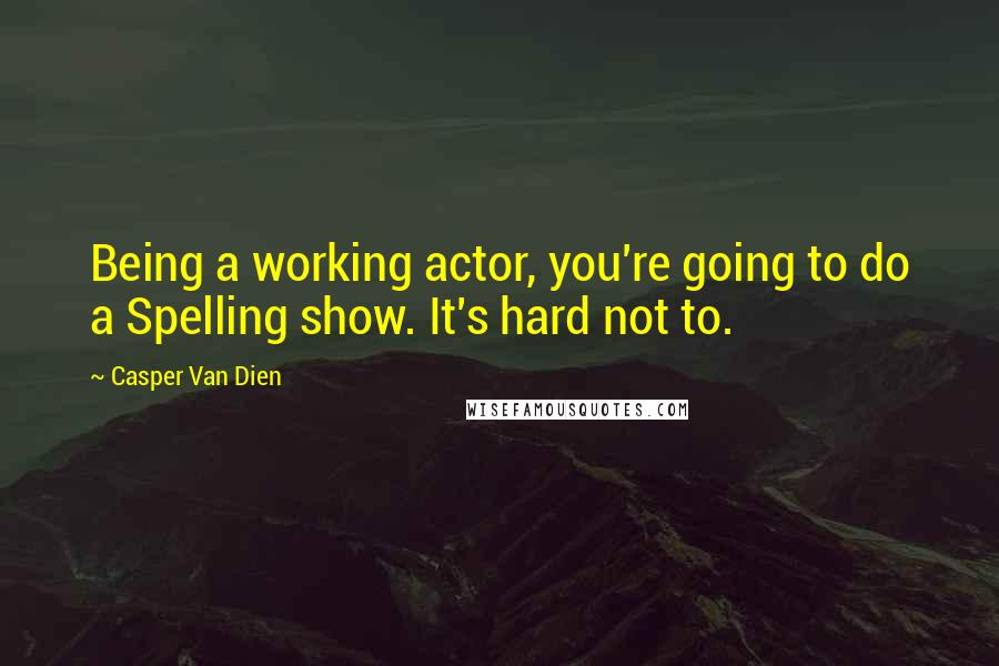 Casper Van Dien quotes: Being a working actor, you're going to do a Spelling show. It's hard not to.