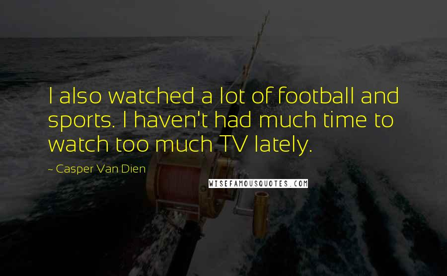 Casper Van Dien quotes: I also watched a lot of football and sports. I haven't had much time to watch too much TV lately.