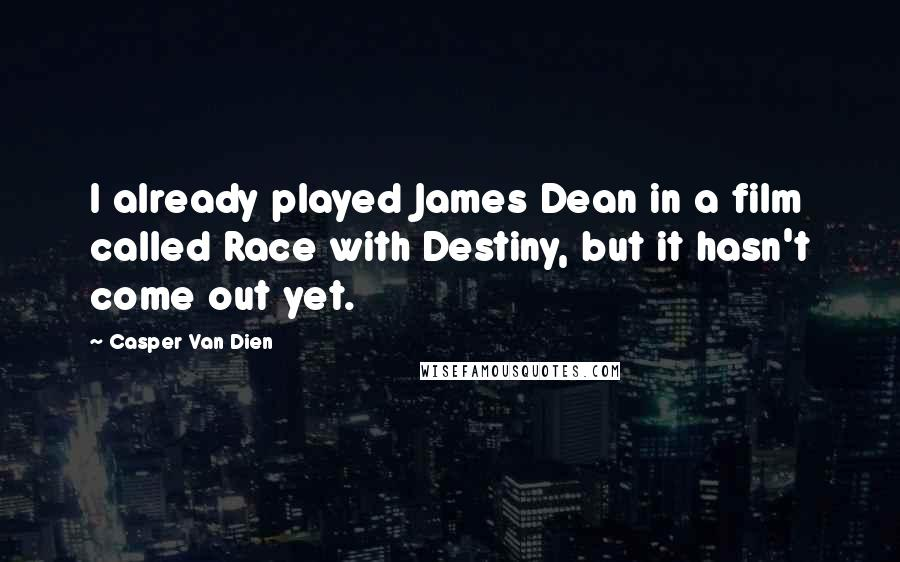 Casper Van Dien quotes: I already played James Dean in a film called Race with Destiny, but it hasn't come out yet.