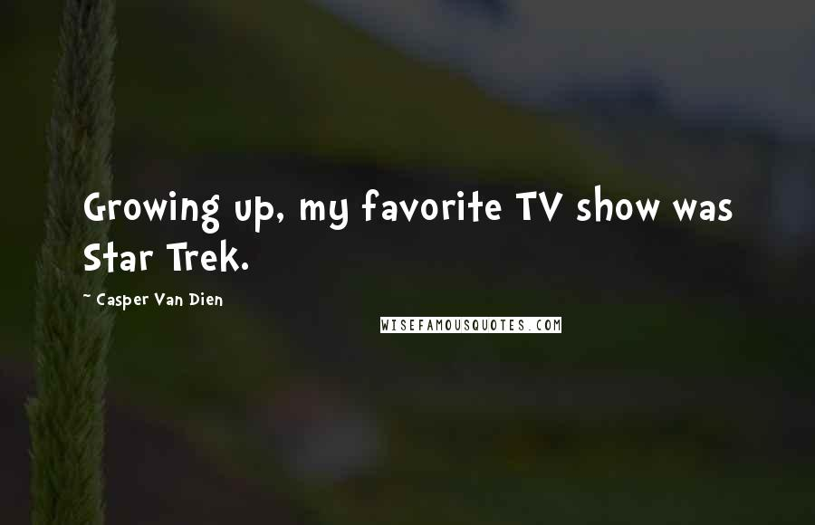 Casper Van Dien quotes: Growing up, my favorite TV show was Star Trek.