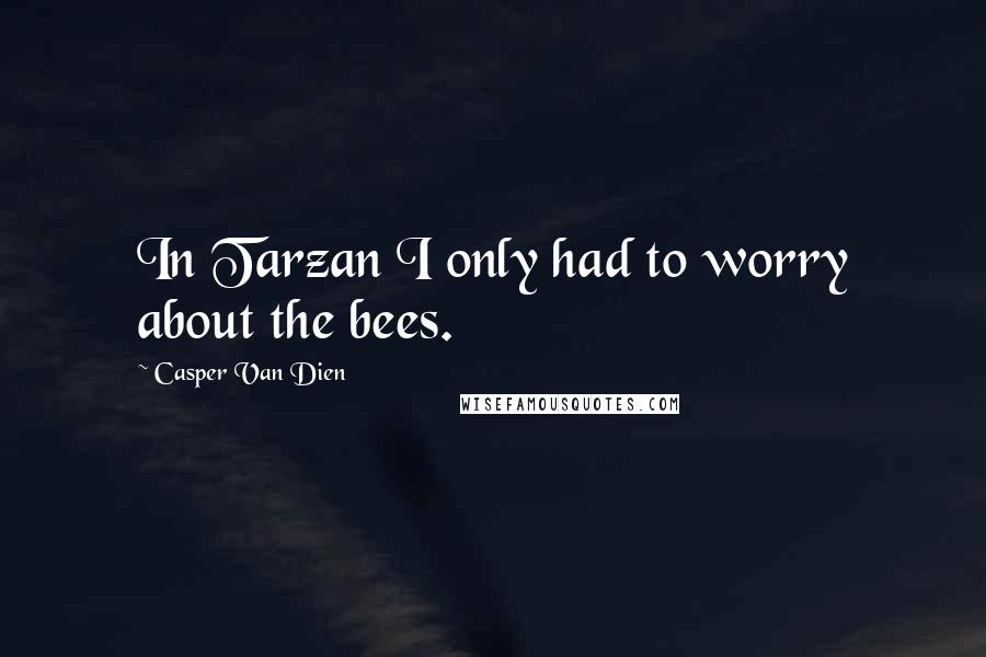 Casper Van Dien quotes: In Tarzan I only had to worry about the bees.