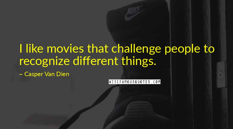 Casper Van Dien quotes: I like movies that challenge people to recognize different things.