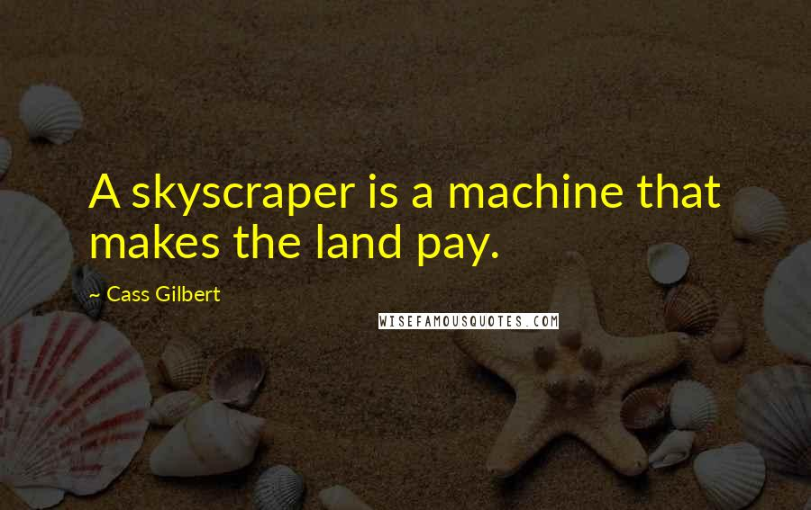 Cass Gilbert quotes: A skyscraper is a machine that makes the land pay.