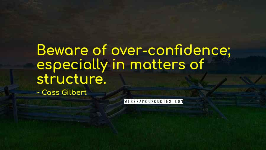 Cass Gilbert quotes: Beware of over-confidence; especially in matters of structure.