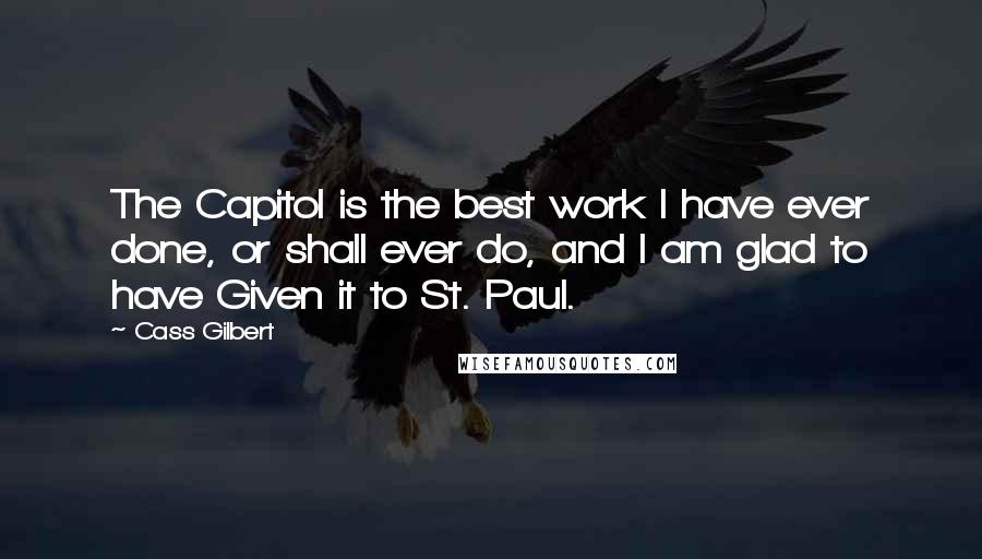 Cass Gilbert quotes: The Capitol is the best work I have ever done, or shall ever do, and I am glad to have Given it to St. Paul.