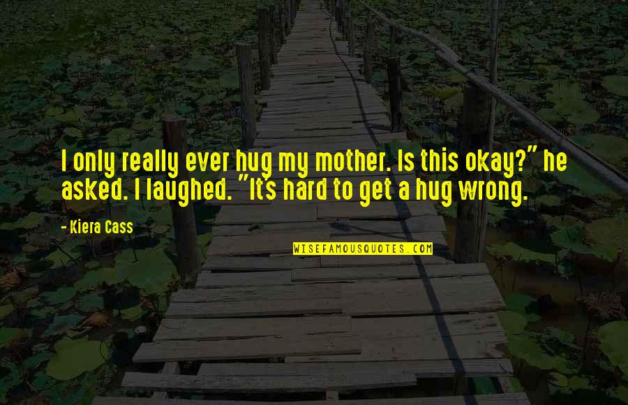 Cass Quotes By Kiera Cass: I only really ever hug my mother. Is