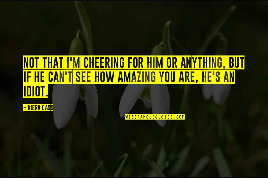 Cass Quotes By Kiera Cass: Not that I'm cheering for him or anything,