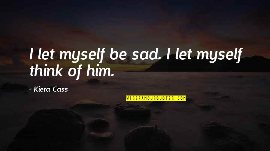 Cass Quotes By Kiera Cass: I let myself be sad. I let myself