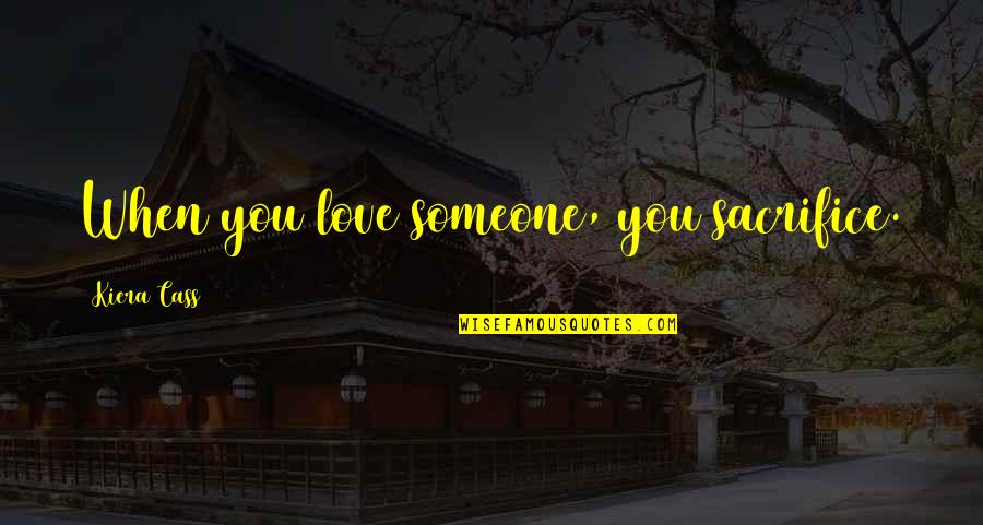 Cass Quotes By Kiera Cass: When you love someone, you sacrifice.