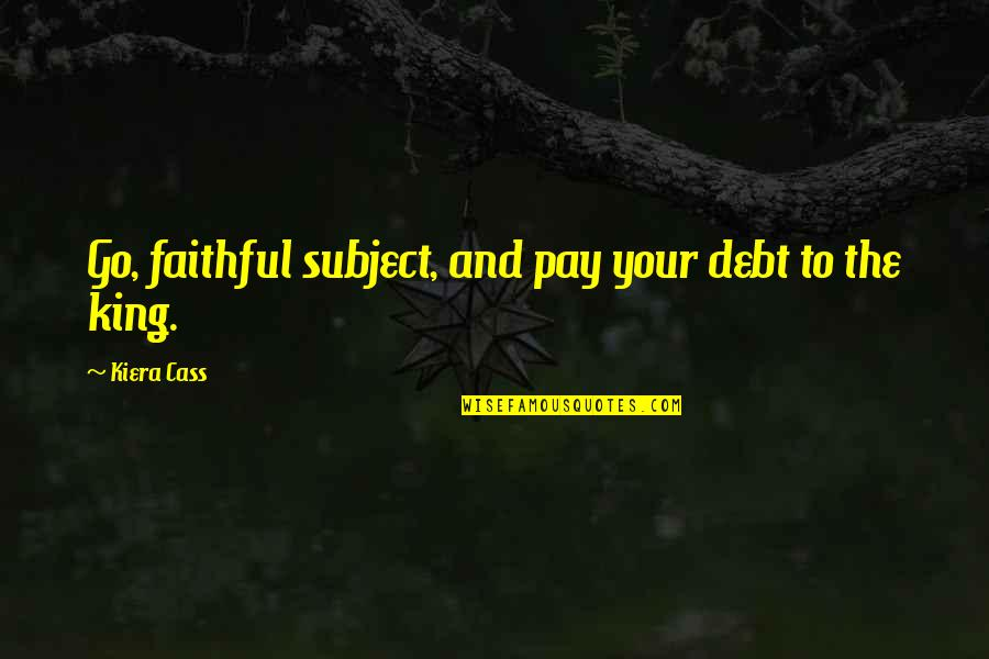 Cass Quotes By Kiera Cass: Go, faithful subject, and pay your debt to
