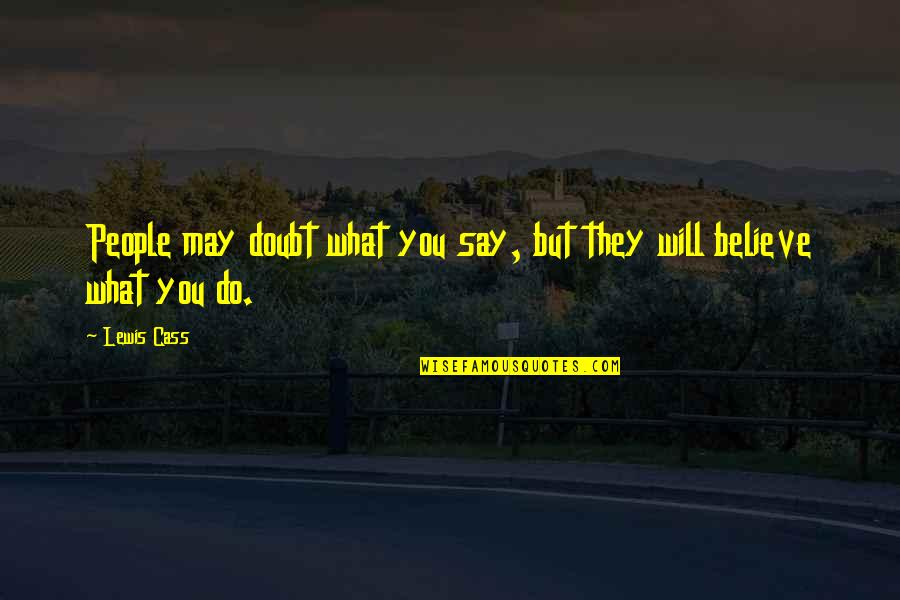 Cass Quotes By Lewis Cass: People may doubt what you say, but they