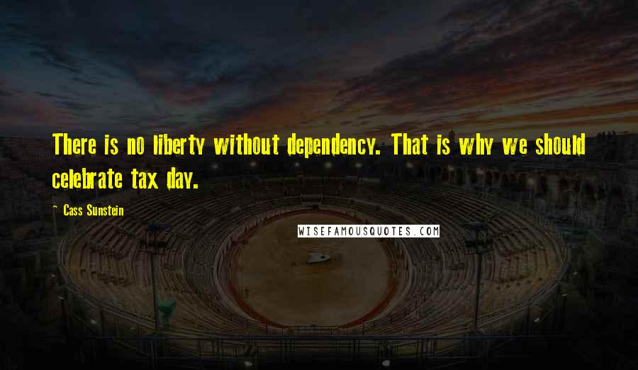 Cass Sunstein quotes: There is no liberty without dependency. That is why we should celebrate tax day.