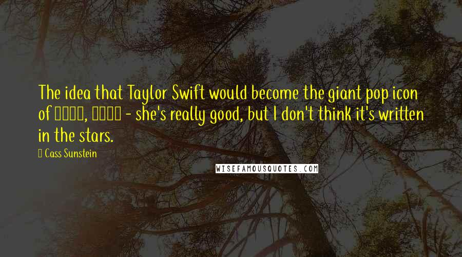 Cass Sunstein quotes: The idea that Taylor Swift would become the giant pop icon of 2015, 2016 - she's really good, but I don't think it's written in the stars.