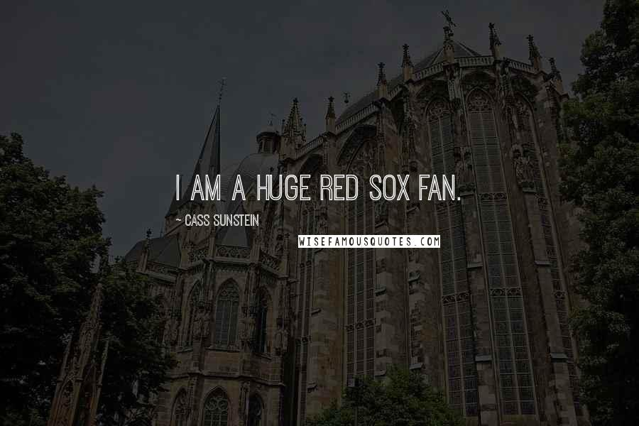 Cass Sunstein quotes: I am a huge Red Sox fan.