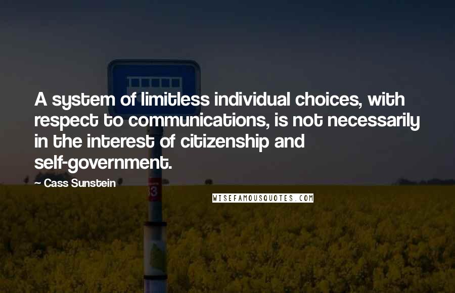 Cass Sunstein quotes: A system of limitless individual choices, with respect to communications, is not necessarily in the interest of citizenship and self-government.