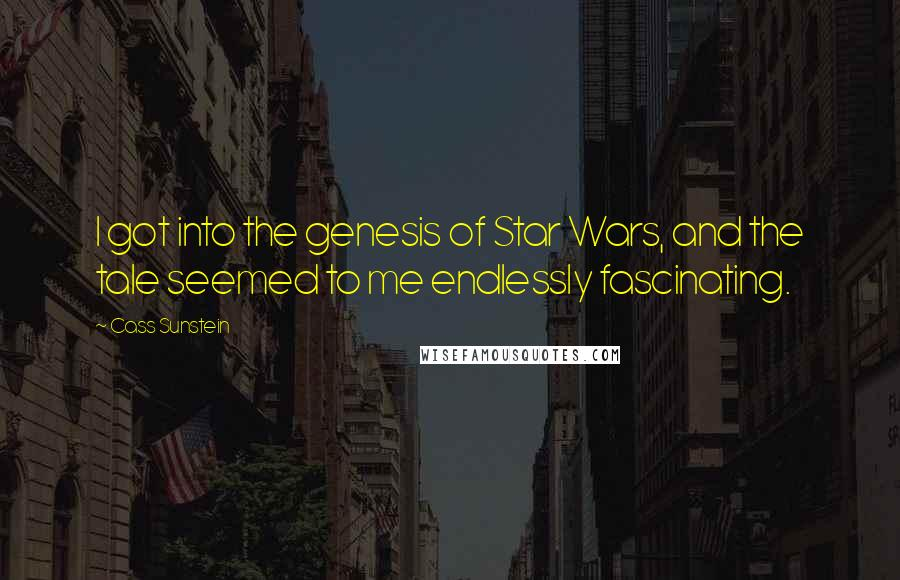Cass Sunstein quotes: I got into the genesis of Star Wars, and the tale seemed to me endlessly fascinating.