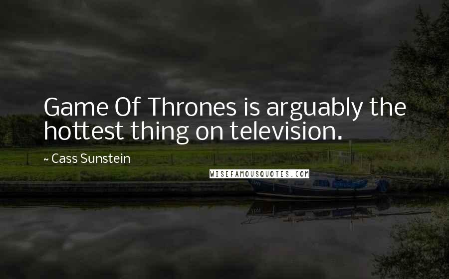 Cass Sunstein quotes: Game Of Thrones is arguably the hottest thing on television.