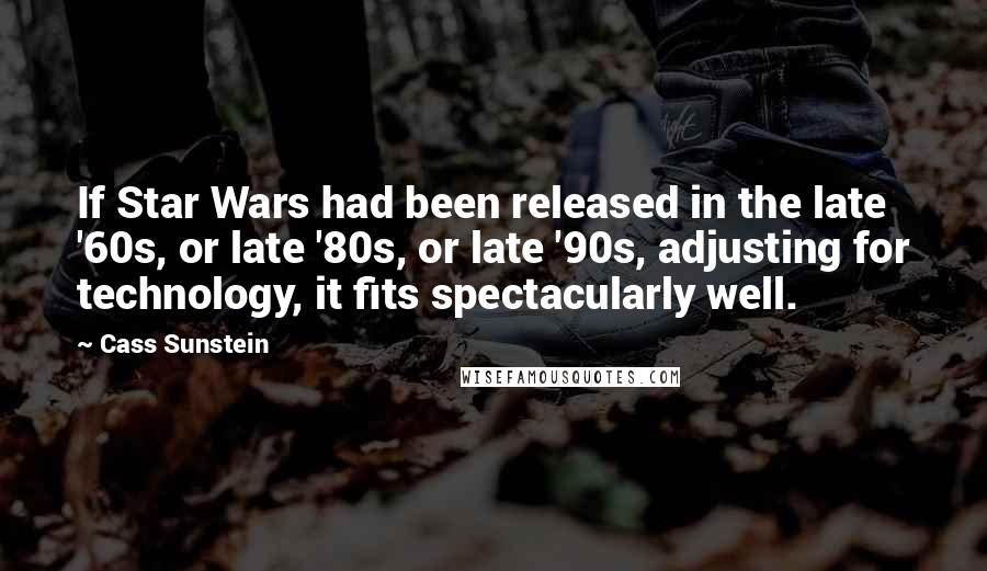 Cass Sunstein quotes: If Star Wars had been released in the late '60s, or late '80s, or late '90s, adjusting for technology, it fits spectacularly well.